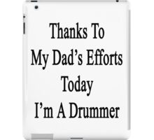 Thanks To My Dad's Efforts Today I'm A Drummer  iPad Case/Skin