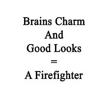 Brains Charm And Good Looks = A Firefighter  Photographic Print