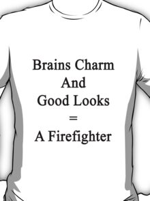 Brains Charm And Good Looks = A Firefighter  T-Shirt