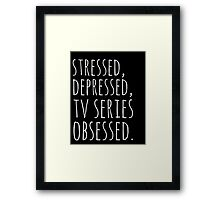 stressed, depressed, TV SERIES obsessed #white Framed Print