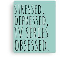 stressed, depressed, TV SERIES obsessed #black Canvas Print