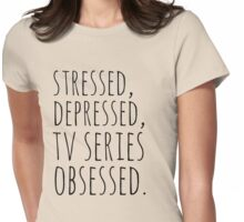 stressed, depressed, TV SERIES obsessed #black Womens Fitted T-Shirt
