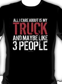 Humorous 'All I Care About Is My Truck And Maybe Like 3 People' Tshirt, Accessories and Gifts T-Shirt