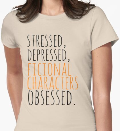 stressed, depressed, FICTIONAL CHARACTERS obsessed #black Womens Fitted T-Shirt