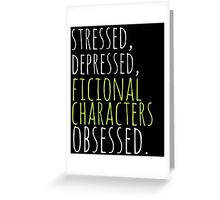 stressed, depressed, FICTIONAL CHARACTERS obsessed #white Greeting Card