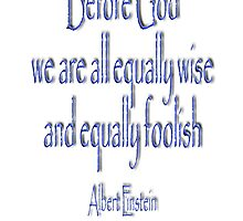 Albert Einstein, Before God we are all equally wise and equally foolish.  by TOM HILL - Designer