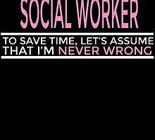 I'M A SOCIAL WORKER TO SAVE TIME, LET'S ASSUME THAT I'M NEVER WRONG by fandesigns