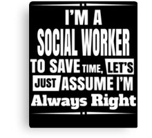 I'M A SOCIAL WORKER TO SAVE TIME, LET'S JUST ASSUME I'M ALWAYS RIGHT Canvas Print