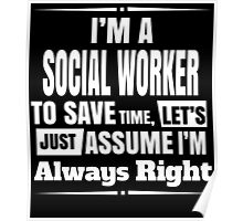 I'M A SOCIAL WORKER TO SAVE TIME, LET'S JUST ASSUME I'M ALWAYS RIGHT Poster