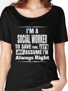 I'M A SOCIAL WORKER TO SAVE TIME, LET'S JUST ASSUME I'M ALWAYS RIGHT Women's Relaxed Fit T-Shirt