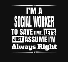 I'M A SOCIAL WORKER TO SAVE TIME, LET'S JUST ASSUME I'M ALWAYS RIGHT Unisex T-Shirt