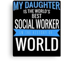 MY DAUGHTER IS THE WORLD'S BEST SOCIAL WORKER IN THE HISTORY OF WORLD Canvas Print