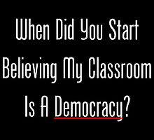 When Did You Start Believing My Classroom Is A Democracy? by geeknirvana