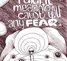 I did'nt mean to cause you any FEAR. by Jorge Letona