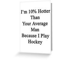I'm 10% Hotter Than Your Average Man Because I Play Hockey  Greeting Card