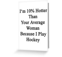 I'm 10% Hotter Than Your Average Woman Because I Play Hockey  Greeting Card