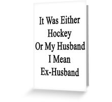 It Was Either Hockey Or My Husband I Mean Ex-Husband  Greeting Card