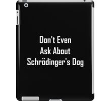 Don't Even Ask About Schrodinger's Dog  iPad Case/Skin