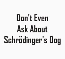 Don't Even Ask About Schrodinger's Dog  Kids Clothes