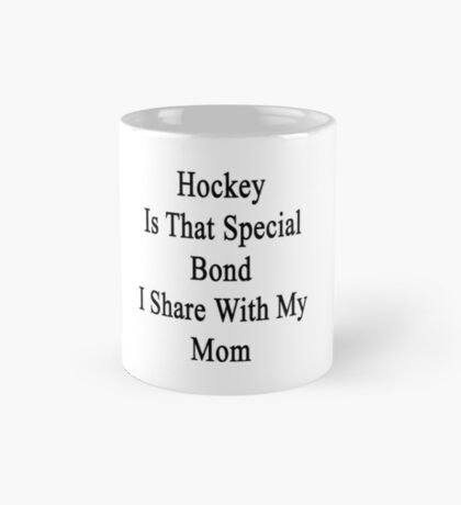 Hockey Is That Special Bond I Share With My Mom  Mug