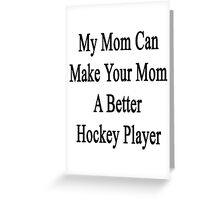 My Mom Can Make Your Mom A Better Hockey Player  Greeting Card