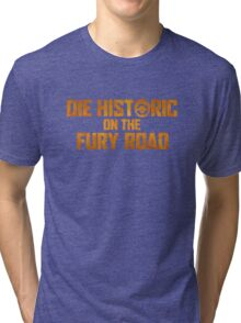 Die Historic on the Fury Road Tri-blend T-Shirt