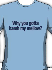 Why you gotta harsh my mellow? T-Shirt
