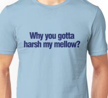 Why you gotta harsh my mellow? Unisex T-Shirt