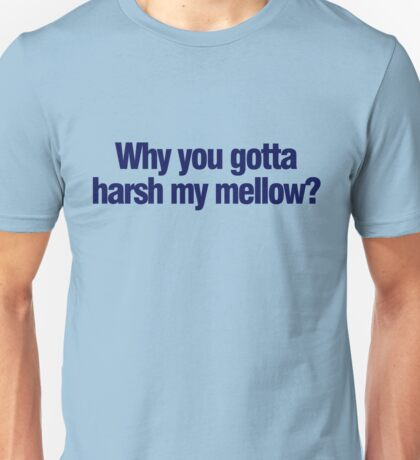 Why you gotta harsh my mellow? Unisex T-Shirt