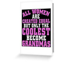 ALL WOMEN ARE CREATED EQUAL BUT ONLY THE COOLEST BECOME GRANDMAS Greeting Card
