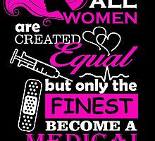 ALL WOMEN ARE CREATED EQUAL BUT ONLY THE FINEST BECOME A MEDICAL ASSISTANT by tdesignz
