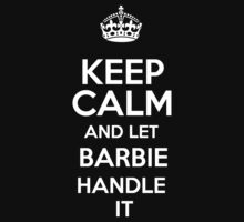 Keep calm and let Barbie handle it! by DustinJackson