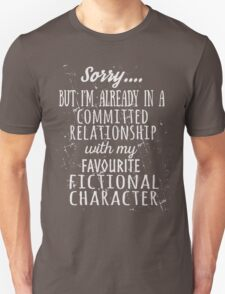 sorry... but i'm already in a committed relationship with my favourite fictional character (white) Unisex T-Shirt
