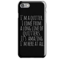 I'm a quitter.  I come from a long line of quitters.  It's amazing I'm here at all.  iPhone Case/Skin