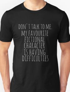 don't talk to me. my favourite fictional character is having difficulties Unisex T-Shirt