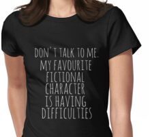 don't talk to me. my favourite fictional character is having difficulties Womens Fitted T-Shirt
