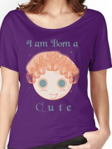 I am born a cute Women's Relaxed Fit T-Shirt