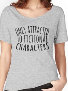only attracted to fictional characters (3) Women's Relaxed Fit T-Shirt