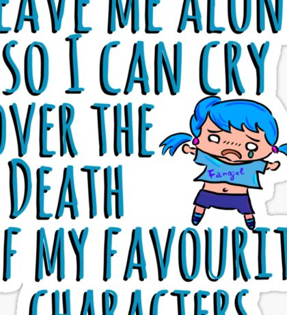 Leave me alone so I can cry over the Death of my favourite characters. Sticker
