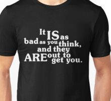 It IS as bad as you think, and they ARE out to get you.  T-Shirt