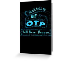 don't tell me my OTP will never happen Greeting Card