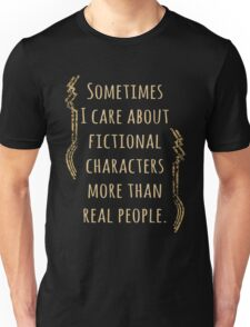 sometimes I care about fictional characters more than real people Unisex T-Shirt