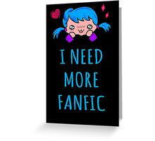 I NEED MORE FANFIC Greeting Card