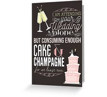 I am attending your wedding alone but consuming enough cake & champagne for at least two! Greeting Card