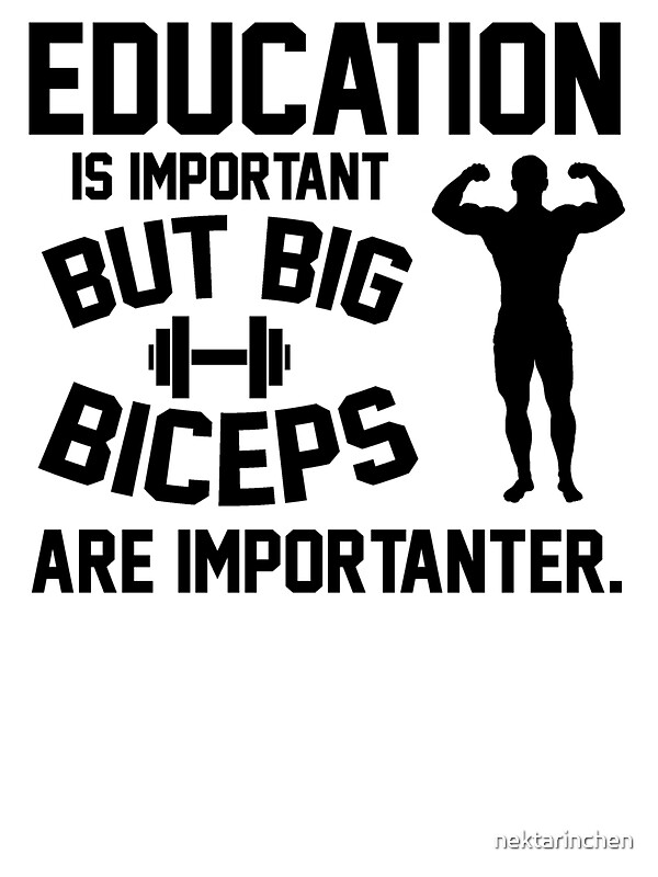 Education is important. But big biceps are importanter by ...