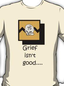 Grief isn't good.... T-Shirt