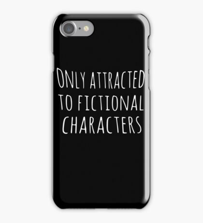 only attracted to fictional characters iPhone Case/Skin