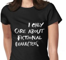 I only care about fictional characters Womens Fitted T-Shirt
