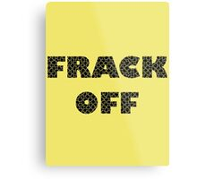 FRACK OFF - Keep your dirty hands off our land Metal Print