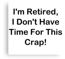 I'm Retired, I Don't Have Time For This Crap! Canvas Print